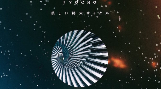 NEW DISC REVIEW + INTERVIEW 【JYOCHO : 美しい終末サイクル (THE BEAUTIFUL CYCLE OF TERMINAL)】